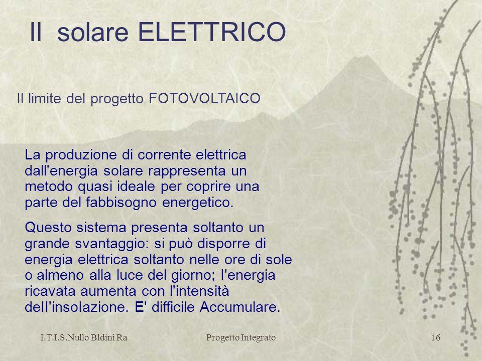 I.T.I.S.Nullo Bldini RaProgetto Integrato16 La produzione di corrente elettrica dall'energia solare rappresenta un metodo quasi ideale per coprire una