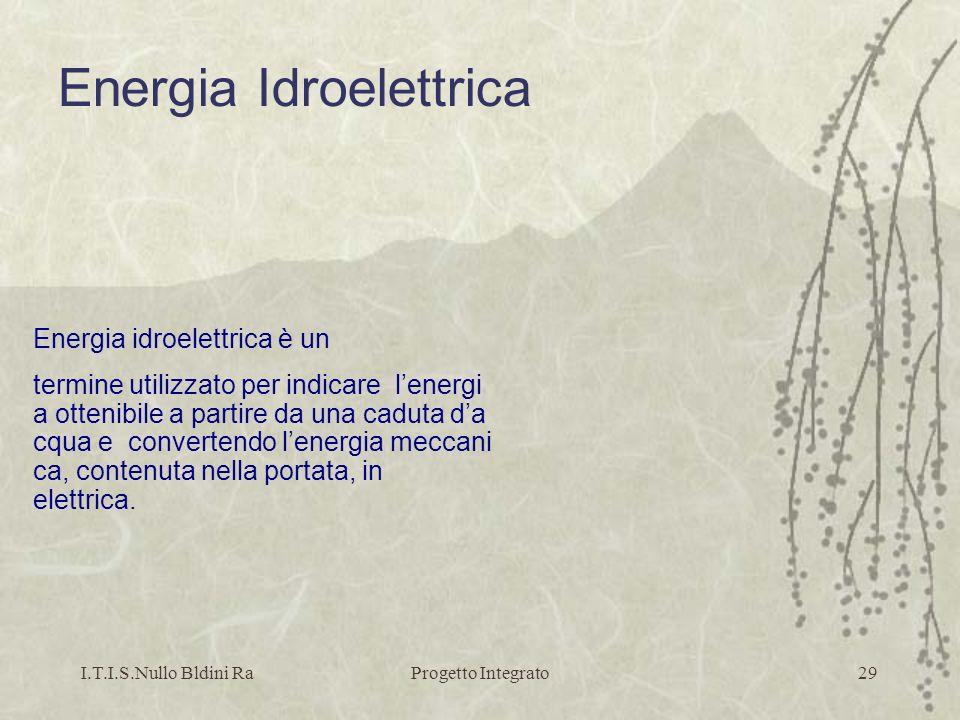 I.T.I.S.Nullo Bldini RaProgetto Integrato29 Energia idroelettrica è un termine utilizzato per indicare lenergi a ottenibile a partire da una caduta da