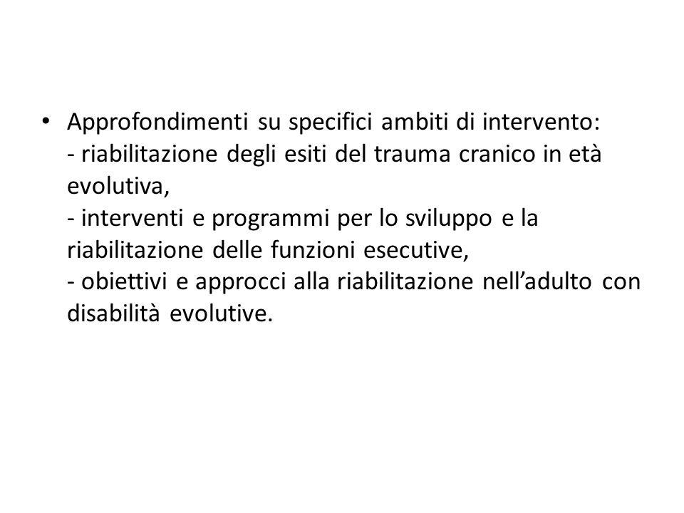 Approfondimenti su specifici ambiti di intervento: - riabilitazione degli esiti del trauma cranico in età evolutiva, - interventi e programmi per lo sviluppo e la riabilitazione delle funzioni esecutive, - obiettivi e approcci alla riabilitazione nelladulto con disabilità evolutive.