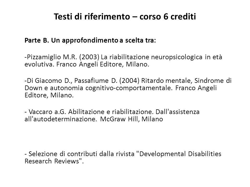 Testi di riferimento – corso 6 crediti Parte B. Un approfondimento a scelta tra: -Pizzamiglio M.R. (2003) La riabilitazione neuropsicologica in età ev