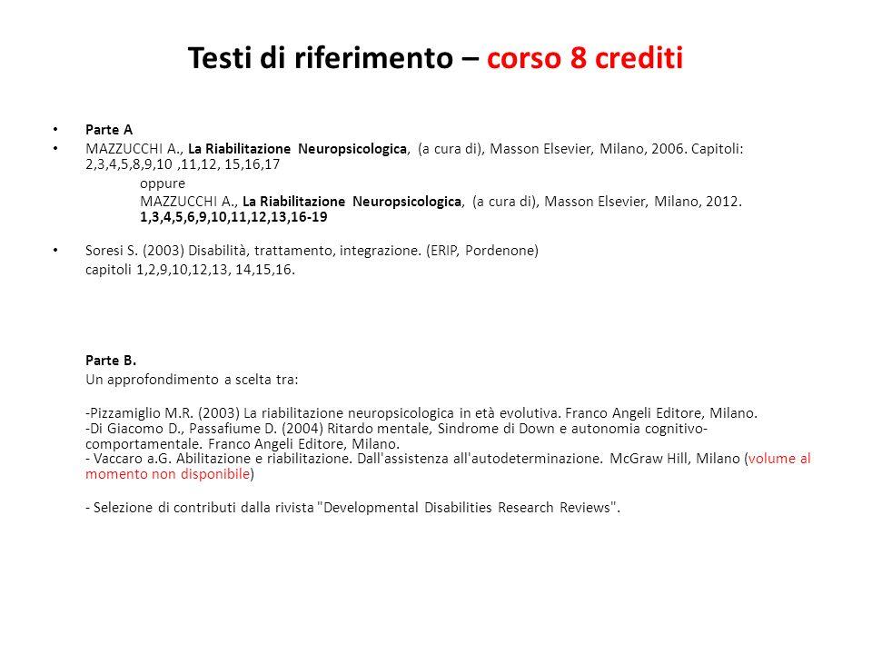 Testi di riferimento – corso 8 crediti Parte A MAZZUCCHI A., La Riabilitazione Neuropsicologica, (a cura di), Masson Elsevier, Milano, 2006. Capitoli: