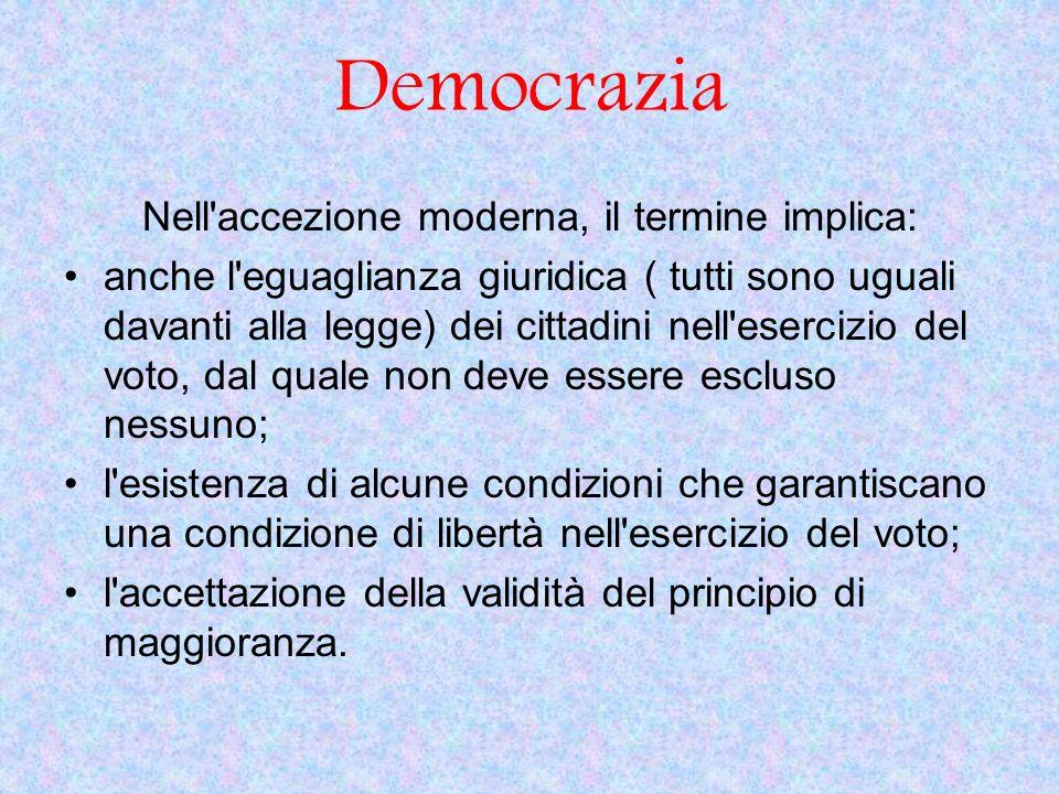 Democrazia Nell'accezione moderna, il termine implica: anche l'eguaglianza giuridica ( tutti sono uguali davanti alla legge) dei cittadini nell'eserci