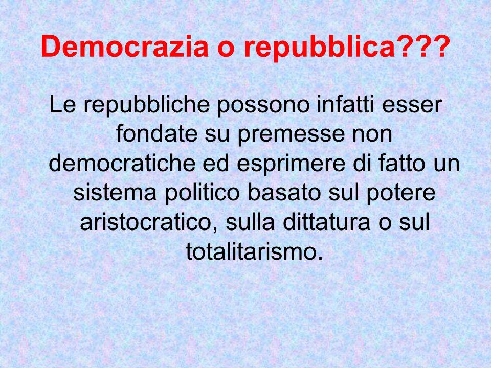 Le repubbliche possono infatti esser fondate su premesse non democratiche ed esprimere di fatto un sistema politico basato sul potere aristocratico, sulla dittatura o sul totalitarismo.