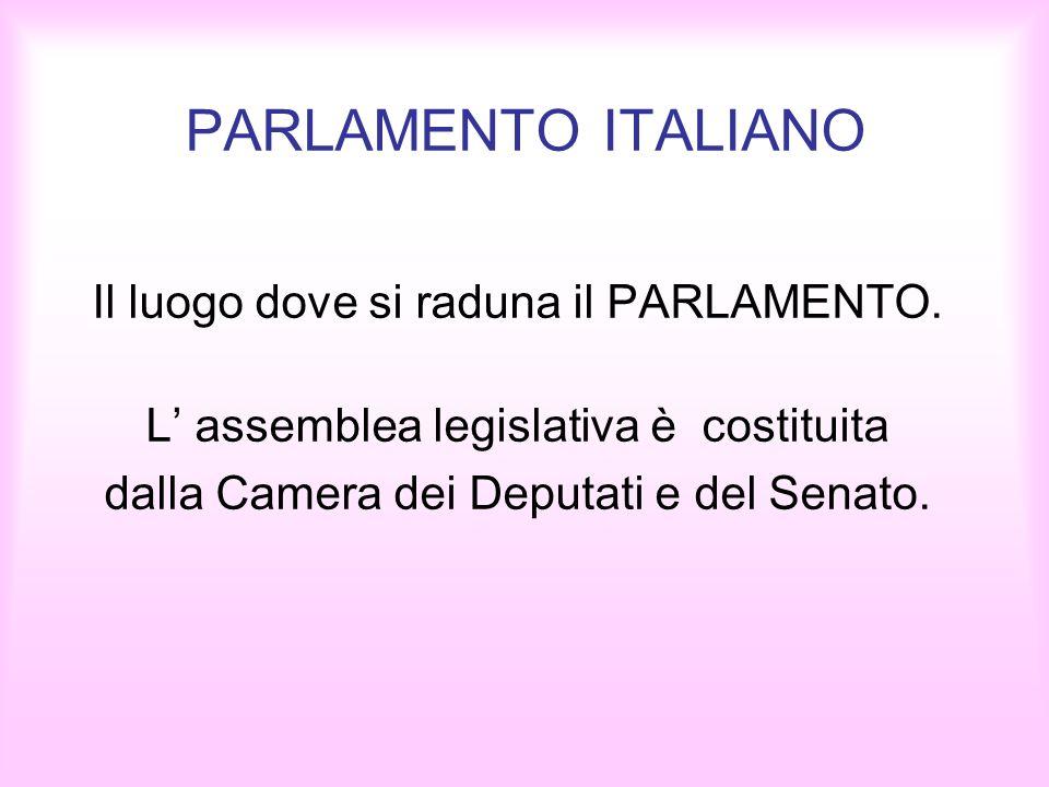 PARLAMENTO ITALIANO Il luogo dove si raduna il PARLAMENTO. L assemblea legislativa è costituita dalla Camera dei Deputati e del Senato.