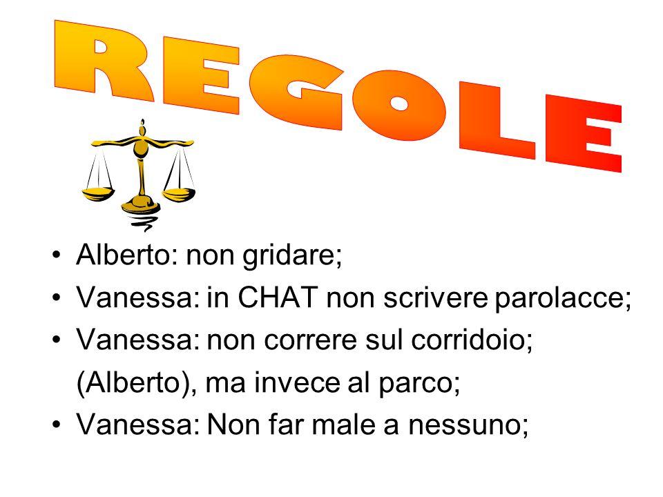 Alberto: non gridare; Vanessa: in CHAT non scrivere parolacce; Vanessa: non correre sul corridoio; (Alberto), ma invece al parco; Vanessa: Non far mal