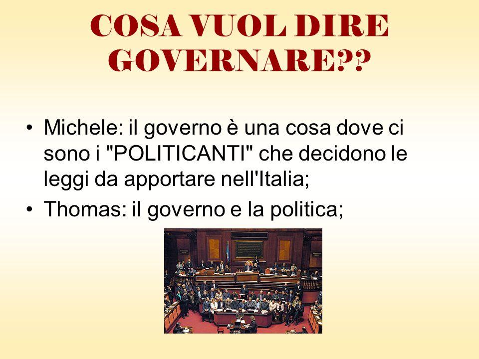 Michele: il governo è una cosa dove ci sono i POLITICANTI che decidono le leggi da apportare nell Italia; Thomas: il governo e la politica; COSA VUOL DIRE GOVERNARE