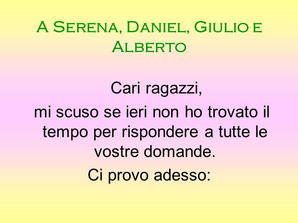 A Serena, Daniel, Giulio e Alberto Cari ragazzi, mi scuso se ieri non ho trovato il tempo per rispondere a tutte le vostre domande.
