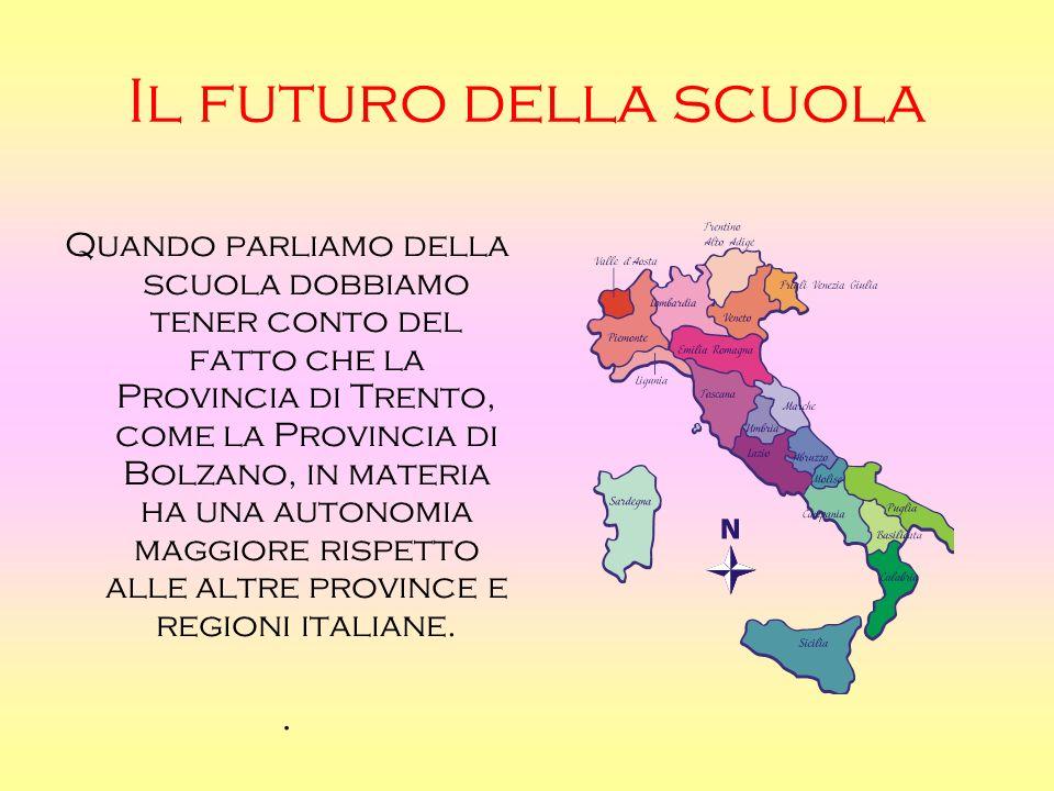 Il futuro della scuola Quando parliamo della scuola dobbiamo tener conto del fatto che la Provincia di Trento, come la Provincia di Bolzano, in materia ha una autonomia maggiore rispetto alle altre province e regioni italiane..