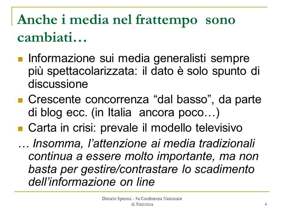 Donato Speroni - 9a Conferenza Nazionale di Statistica 4 Anche i media nel frattempo sono cambiati… Informazione sui media generalisti sempre più spettacolarizzata: il dato è solo spunto di discussione Crescente concorrenza dal basso, da parte di blog ecc.