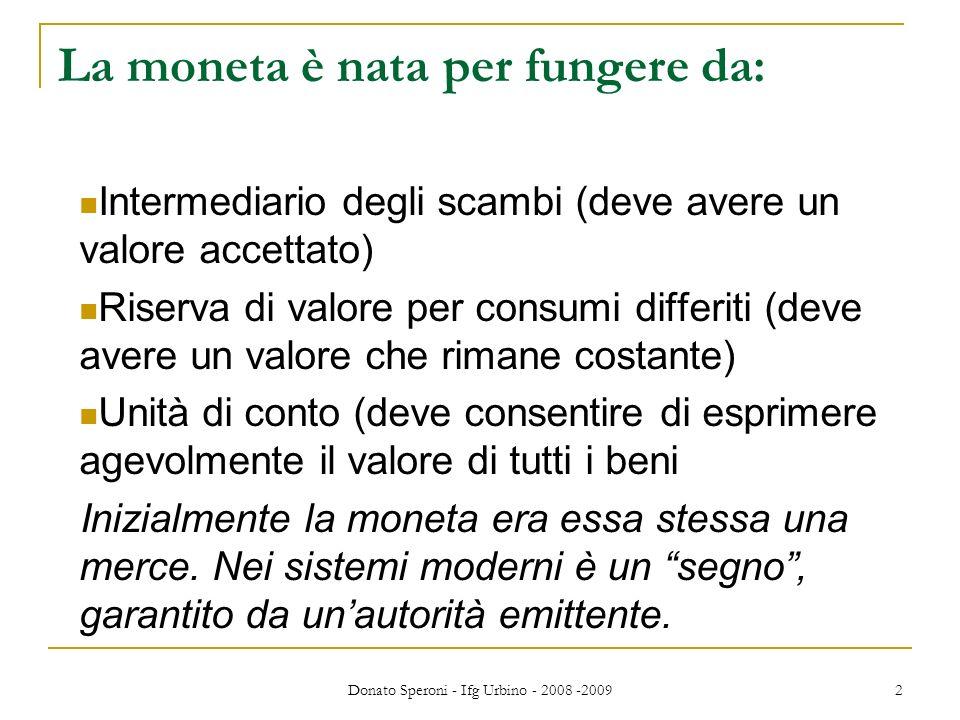 Donato Speroni - Ifg Urbino - 2008 -2009 3 Nella storia contemporanea abbiamo avuto diversi sistemi monetari: Il gold standard fissava la parità metallica fissa (in oro) di ogni moneta.