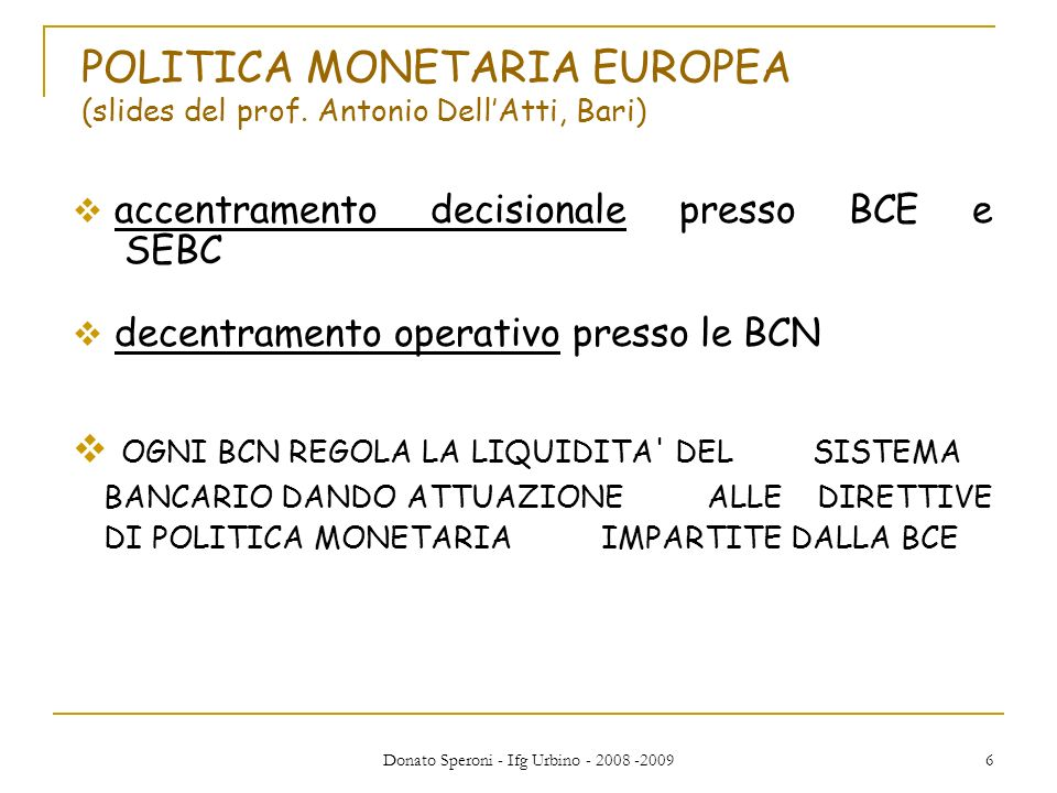 Donato Speroni - Ifg Urbino - 2008 -2009 17 Banca centrale e Tesoro: dialettica di interessi Poiché i governi tendono a espandere la quantità di moneta per massimizzare il consenso, le banche centrali devono avere un certo grado di autonomia.