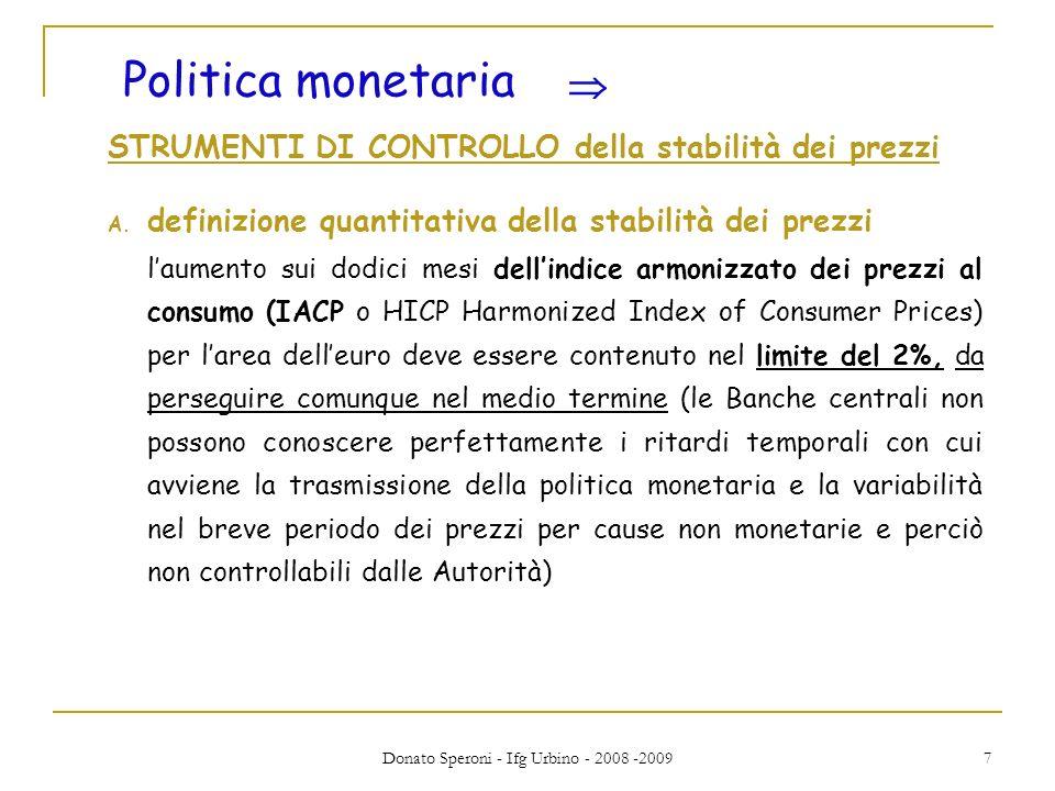 Donato Speroni - Ifg Urbino - 2008 -2009 8 Aggregati monetari (controllati dalla BCE sono rilevanti per il raggiungimento stabilità dei prezzi) tre aggregati Eurosistema ha definito tre aggregati (M1, M2, M3) dal contenuto vieppiù vasto con il passaggio dal primo al secondo e infine allultimo.