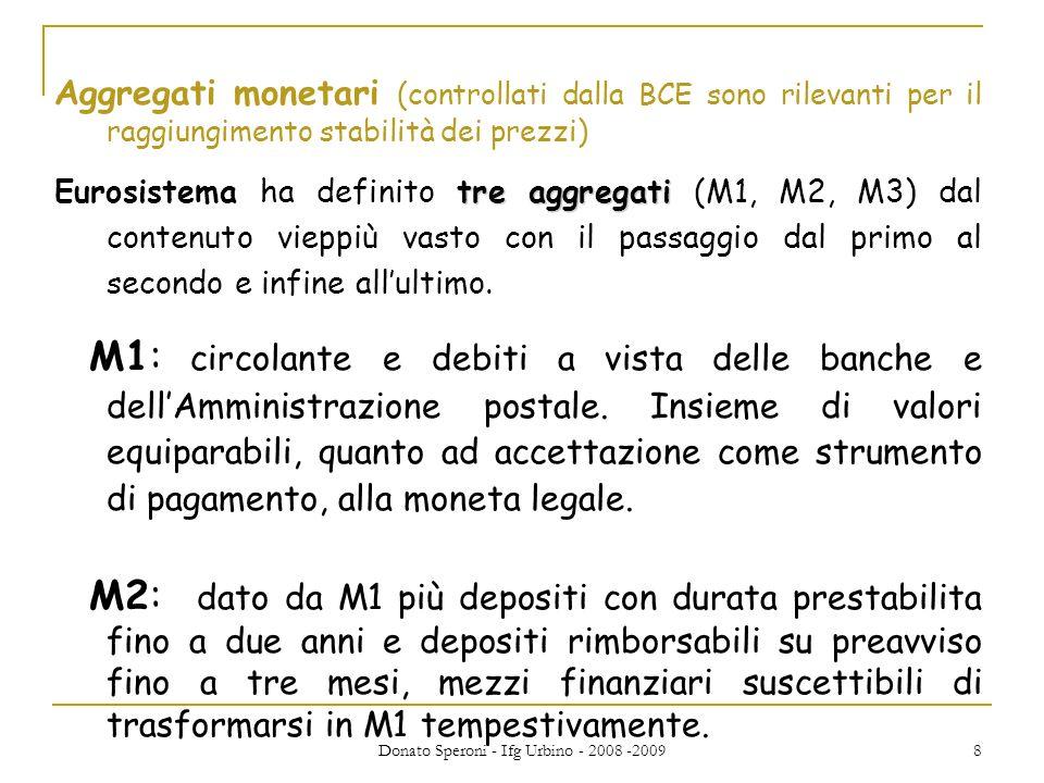 Donato Speroni - Ifg Urbino - 2008 -2009 9 M3: dato da M2 ed altre tipologie di passività con scadenza contenuta: i pronti contro termine, le obbligazioni con scadenza originaria fino a due anni, le quote di fondi comuni monetari e i titoli del mercato monetario.