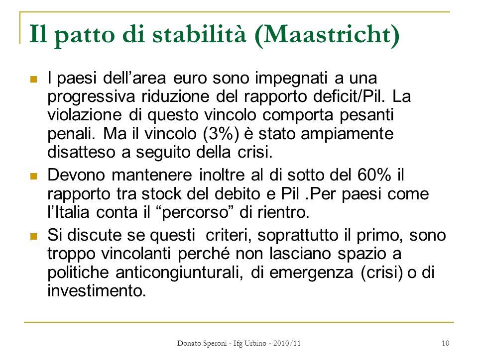 Donato Speroni - Ifg Urbino - 2010/11 10 Il patto di stabilità (Maastricht) I paesi dellarea euro sono impegnati a una progressiva riduzione del rapporto deficit/Pil.