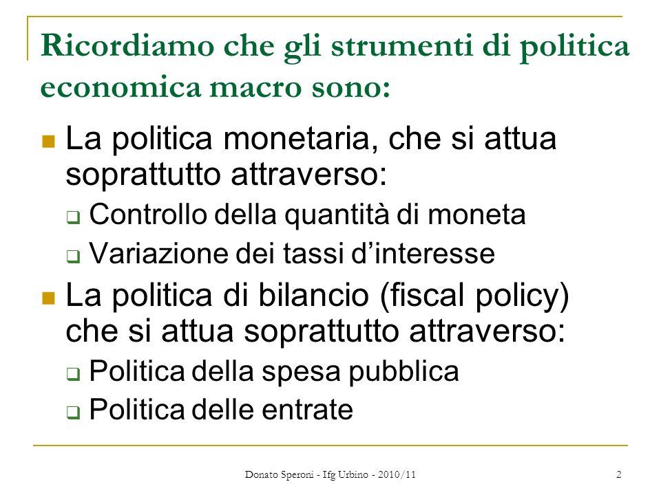 Donato Speroni - Ifg Urbino - 2010/11 2 Ricordiamo che gli strumenti di politica economica macro sono: La politica monetaria, che si attua soprattutto attraverso: Controllo della quantità di moneta Variazione dei tassi dinteresse La politica di bilancio (fiscal policy) che si attua soprattutto attraverso: Politica della spesa pubblica Politica delle entrate