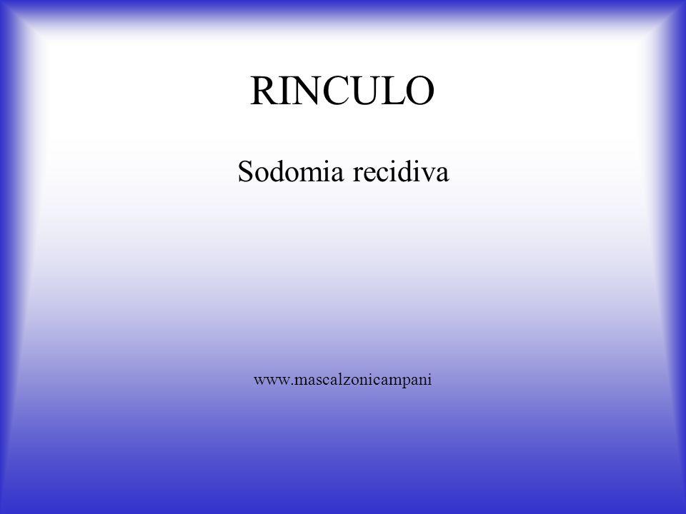RINCULO Sodomia recidiva www.mascalzonicampani