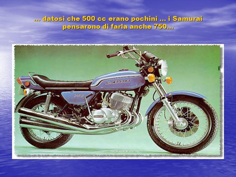 … datosi che 500 cc erano pochini … i Samurai pensarono di farla anche 750…