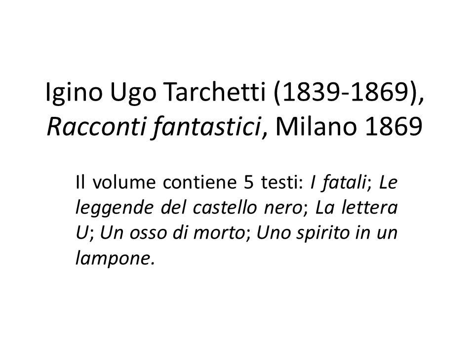 Igino Ugo Tarchetti (1839-1869), Racconti fantastici, Milano 1869 Il volume contiene 5 testi: I fatali; Le leggende del castello nero; La lettera U; U