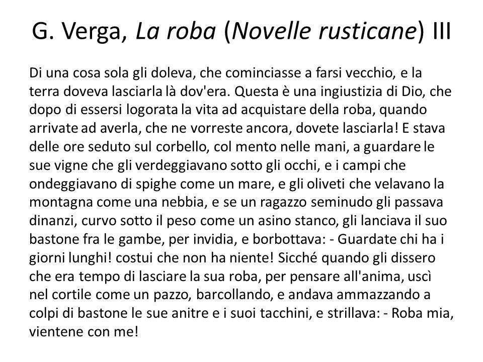 G. Verga, La roba (Novelle rusticane) III Di una cosa sola gli doleva, che cominciasse a farsi vecchio, e la terra doveva lasciarla là dov'era. Questa