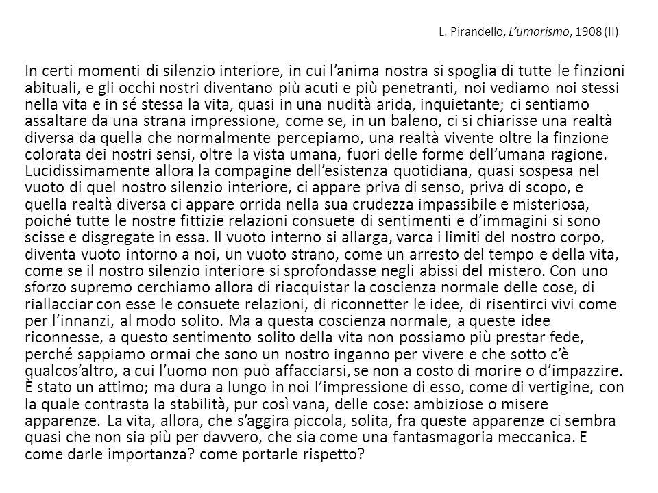 L. Pirandello, Lumorismo, 1908 (II) In certi momenti di silenzio interiore, in cui lanima nostra si spoglia di tutte le finzioni abituali, e gli occhi