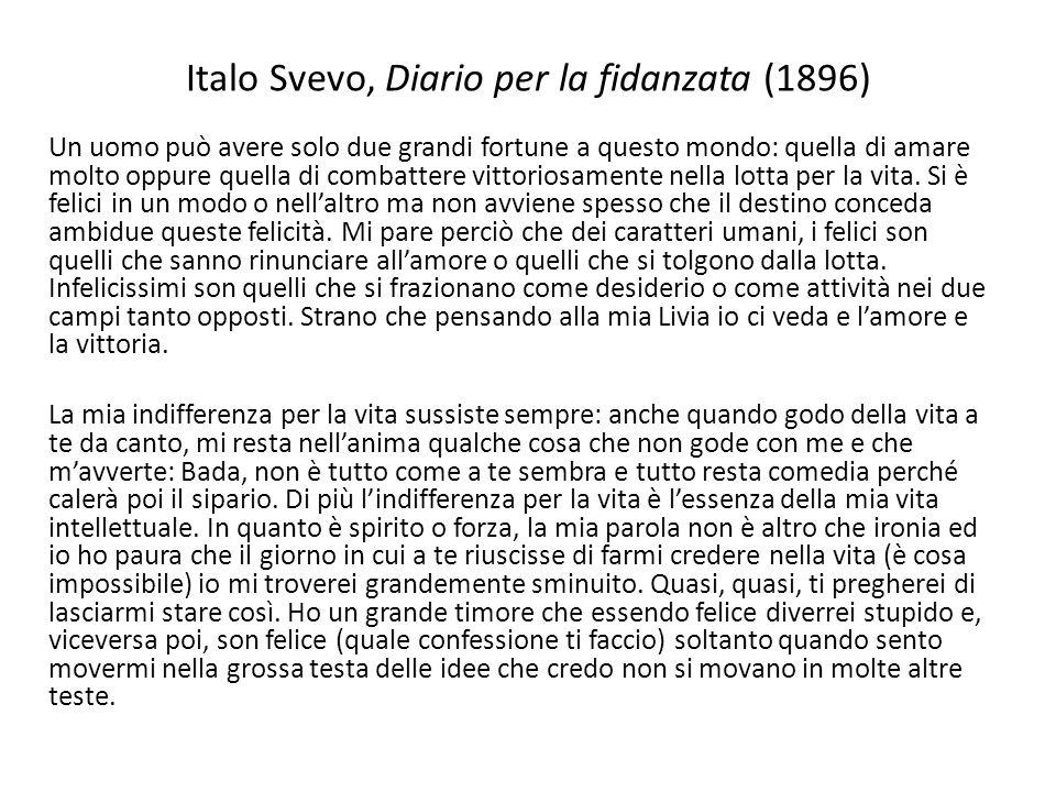 Italo Svevo, Diario per la fidanzata (1896) Un uomo può avere solo due grandi fortune a questo mondo: quella di amare molto oppure quella di combatter