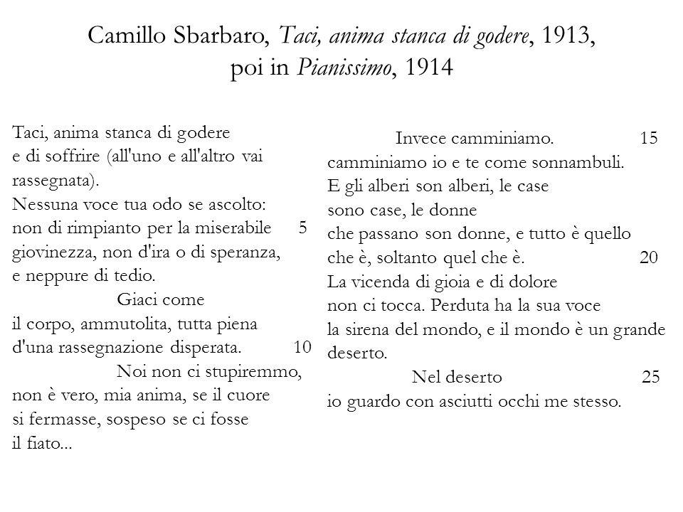 Camillo Sbarbaro, Taci, anima stanca di godere, 1913, poi in Pianissimo, 1914 Taci, anima stanca di godere e di soffrire (all uno e all altro vai rassegnata).