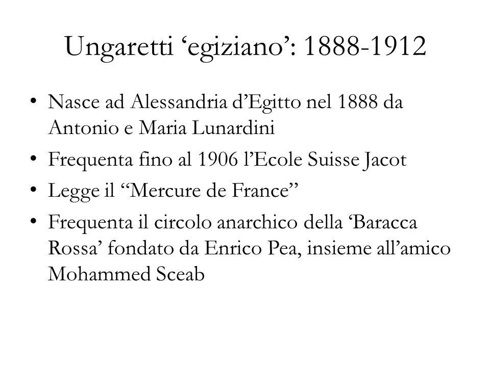 Ungaretti egiziano: 1888-1912 Nasce ad Alessandria dEgitto nel 1888 da Antonio e Maria Lunardini Frequenta fino al 1906 lEcole Suisse Jacot Legge il M