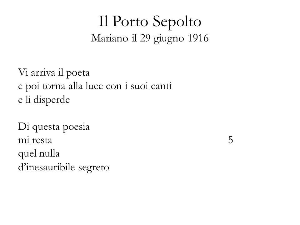 Il Porto Sepolto Mariano il 29 giugno 1916 Vi arriva il poeta e poi torna alla luce con i suoi canti e li disperde Di questa poesia mi resta5 quel nul