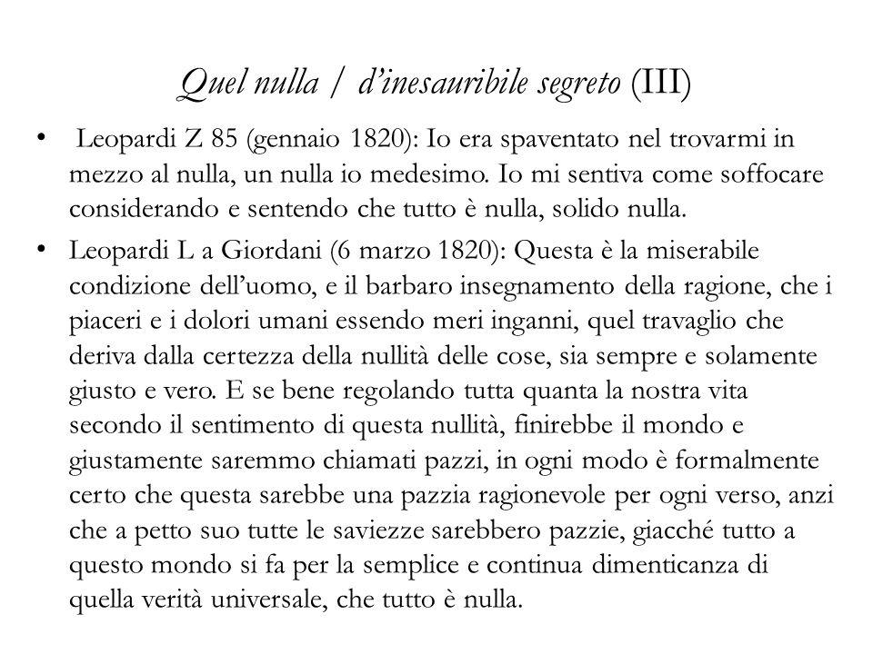 Quel nulla / dinesauribile segreto (III) Leopardi Z 85 (gennaio 1820): Io era spaventato nel trovarmi in mezzo al nulla, un nulla io medesimo. Io mi s