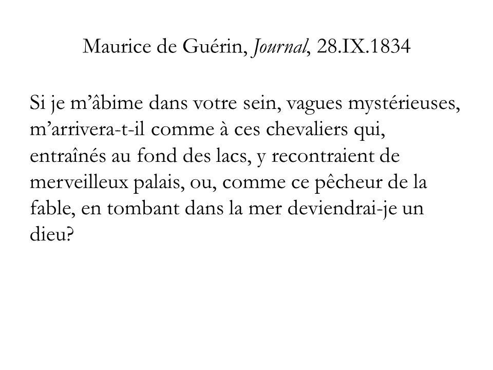 Maurice de Guérin, Journal, 28.IX.1834 Si je mâbime dans votre sein, vagues mystérieuses, marrivera-t-il comme à ces chevaliers qui, entraînés au fond des lacs, y recontraient de merveilleux palais, ou, comme ce pêcheur de la fable, en tombant dans la mer deviendrai-je un dieu?