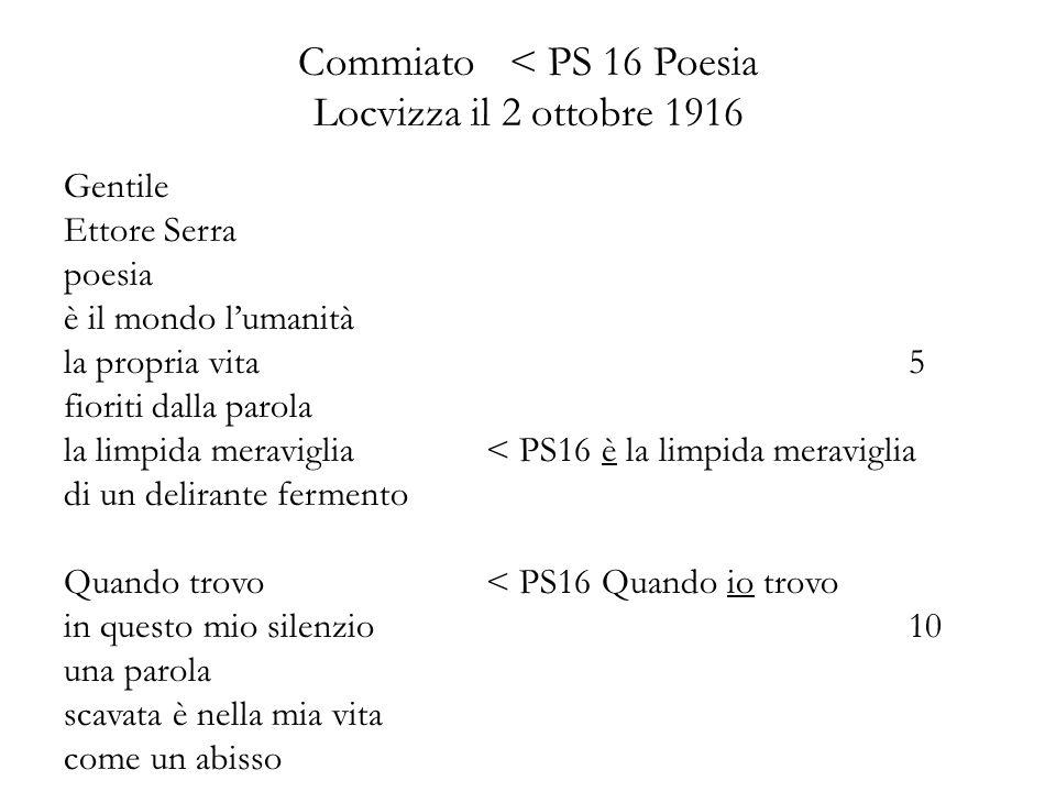 Commiato< PS 16 Poesia Locvizza il 2 ottobre 1916 Gentile Ettore Serra poesia è il mondo lumanità la propria vita5 fioriti dalla parola la limpida meraviglia < PS16 è la limpida meraviglia di un delirante fermento Quando trovo< PS16 Quando io trovo in questo mio silenzio10 una parola scavata è nella mia vita come un abisso