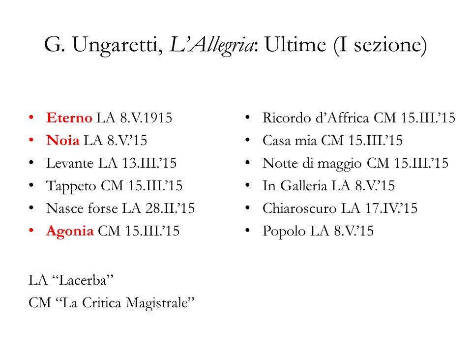 G. Ungaretti, LAllegria: Ultime (I sezione) Eterno LA 8.V.1915 Noia LA 8.V.15 Levante LA 13.III.15 Tappeto CM 15.III.15 Nasce forse LA 28.II.15 Agonia