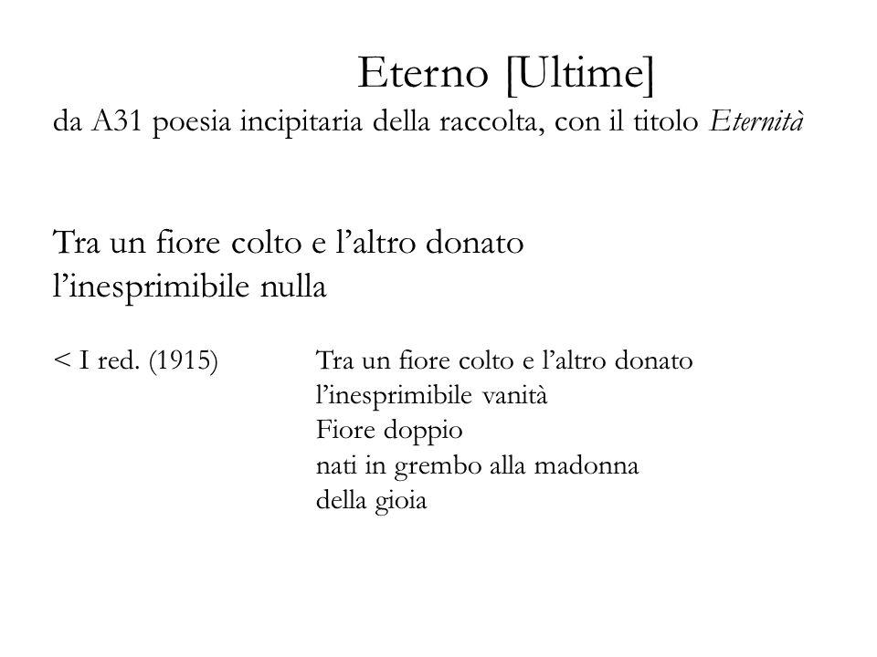 Eterno [Ultime] da A31 poesia incipitaria della raccolta, con il titolo Eternità Tra un fiore colto e laltro donato linesprimibile nulla < I red. (191