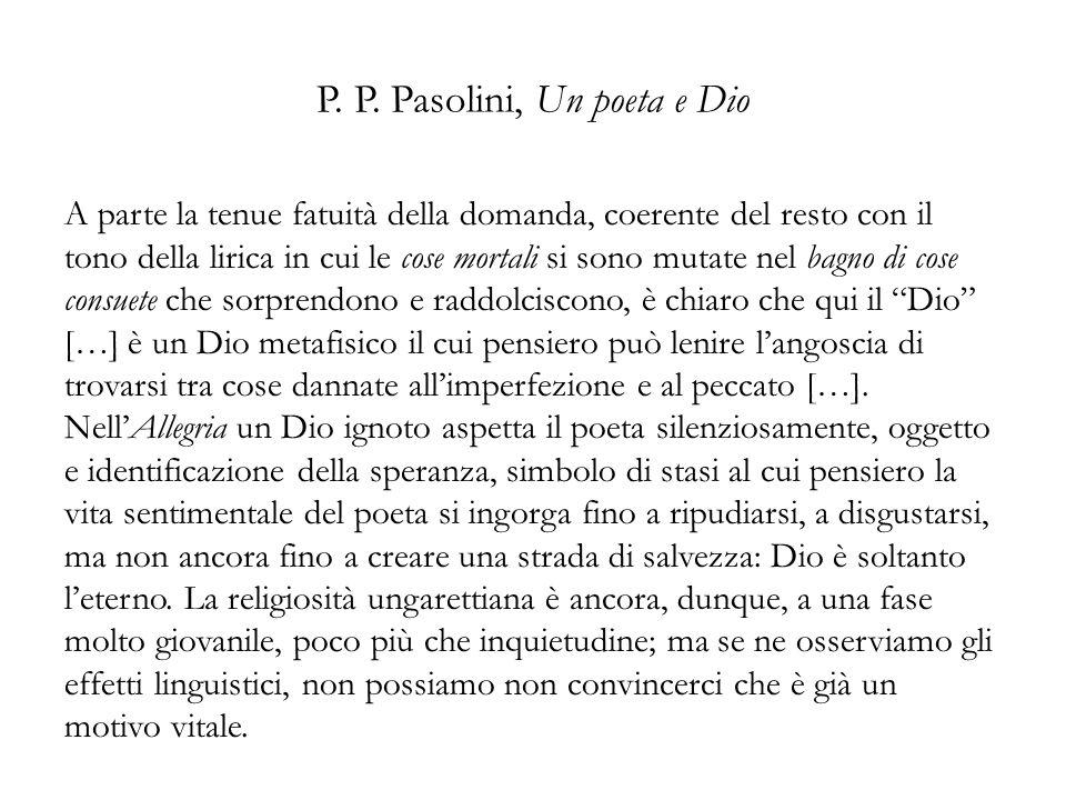 P. P. Pasolini, Un poeta e Dio A parte la tenue fatuità della domanda, coerente del resto con il tono della lirica in cui le cose mortali si sono muta