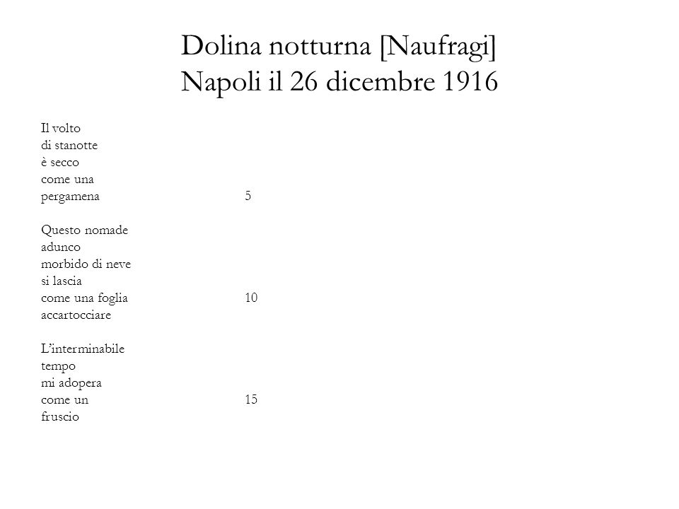 Dolina notturna [Naufragi] Napoli il 26 dicembre 1916 Il volto di stanotte è secco come una pergamena5 Questo nomade adunco morbido di neve si lascia come una foglia 10 accartocciare Linterminabile tempo mi adopera come un15 fruscio