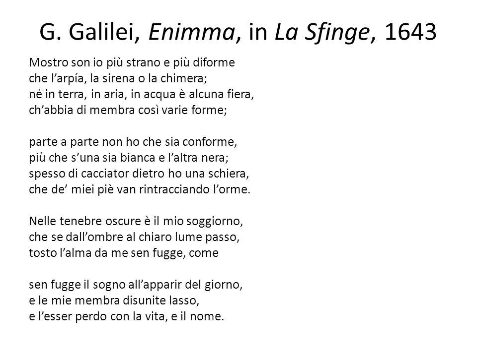 G. Galilei, Enimma, in La Sfinge, 1643 Mostro son io più strano e più diforme che larpía, la sirena o la chimera; né in terra, in aria, in acqua è alc