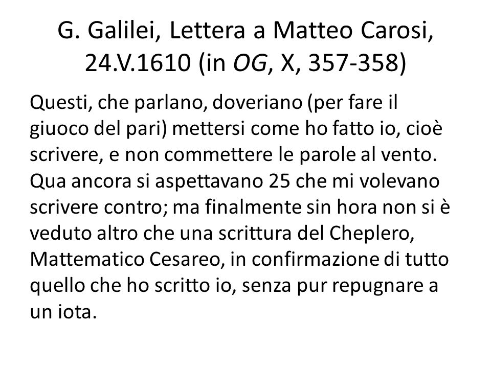 G. Galilei, Lettera a Matteo Carosi, 24.V.1610 (in OG, X, 357-358) Questi, che parlano, doveriano (per fare il giuoco del pari) mettersi come ho fatto