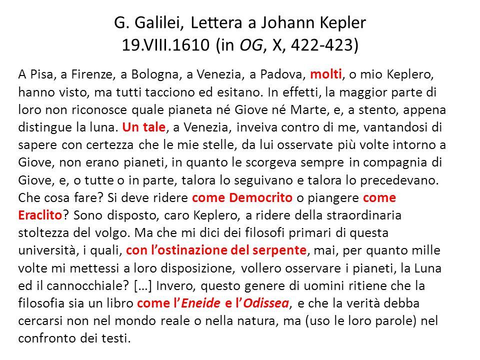 G. Galilei, Lettera a Johann Kepler 19.VIII.1610 (in OG, X, 422-423) A Pisa, a Firenze, a Bologna, a Venezia, a Padova, molti, o mio Keplero, hanno vi