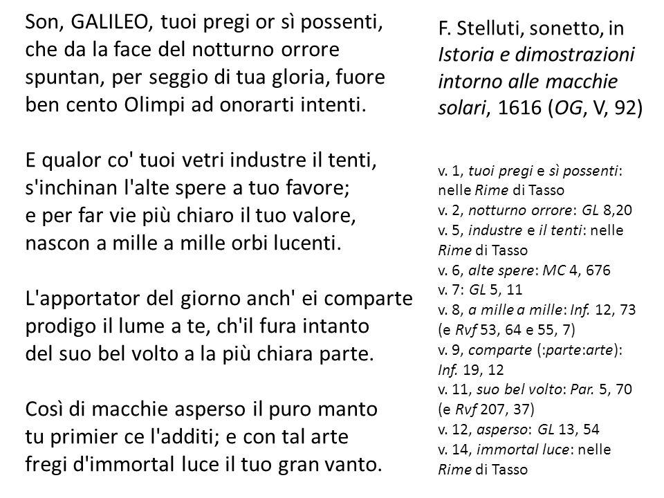 F. Stelluti, sonetto, in Istoria e dimostrazioni intorno alle macchie solari, 1616 (OG, V, 92) v. 1, tuoi pregi e sì possenti: nelle Rime di Tasso v.
