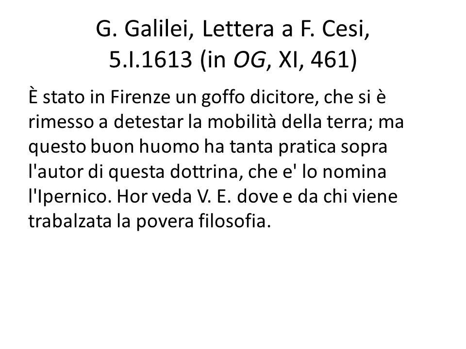 G. Galilei, Lettera a F. Cesi, 5.I.1613 (in OG, XI, 461) È stato in Firenze un goffo dicitore, che si è rimesso a detestar la mobilità della terra; ma