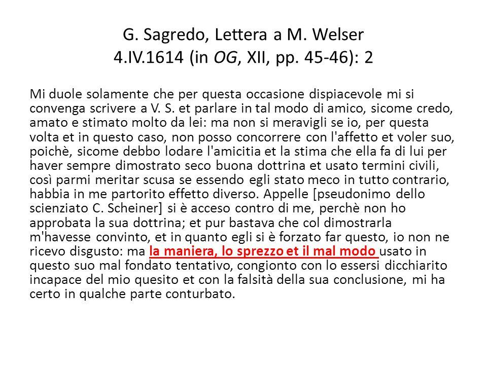 G. Sagredo, Lettera a M. Welser 4.IV.1614 (in OG, XII, pp. 45-46): 2 Mi duole solamente che per questa occasione dispiacevole mi si convenga scrivere