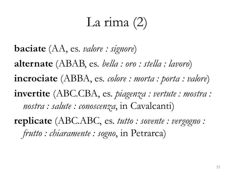La rima (2) baciate (AA, es. valore : signore) alternate (ABAB, es. bella : oro : stella : lavoro) incrociate (ABBA, es. colore : morta : porta : valo
