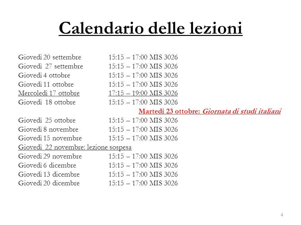 Calendario delle lezioni Giovedì 20 settembre 15:15 – 17:00 MIS 3026 Giovedì 27 settembre 15:15 – 17:00 MIS 3026 Giovedì 4 ottobre 15:15 – 17:00 MIS 3026 Giovedì 11 ottobre15:15 – 17:00 MIS 3026 Mercoledì 17 ottobre17:15 – 19:00 MIS 3026 Giovedì 18 ottobre15:15 – 17:00 MIS 3026 Martedì 23 ottobre: Giornata di studi italiani Giovedì 25 ottobre15:15 – 17:00 MIS 3026 Giovedì 8 novembre15:15 – 17:00 MIS 3026 Giovedì 15 novembre15:15 – 17:00 MIS 3026 Giovedì 22 novembre: lezione sospesa Giovedì 29 novembre15:15 – 17:00 MIS 3026 Giovedì 6 dicembre15:15 – 17:00 MIS 3026 Giovedì 13 dicembre15:15 – 17:00 MIS 3026 Giovedì 20 dicembre15:15 – 17:00 MIS 3026 4