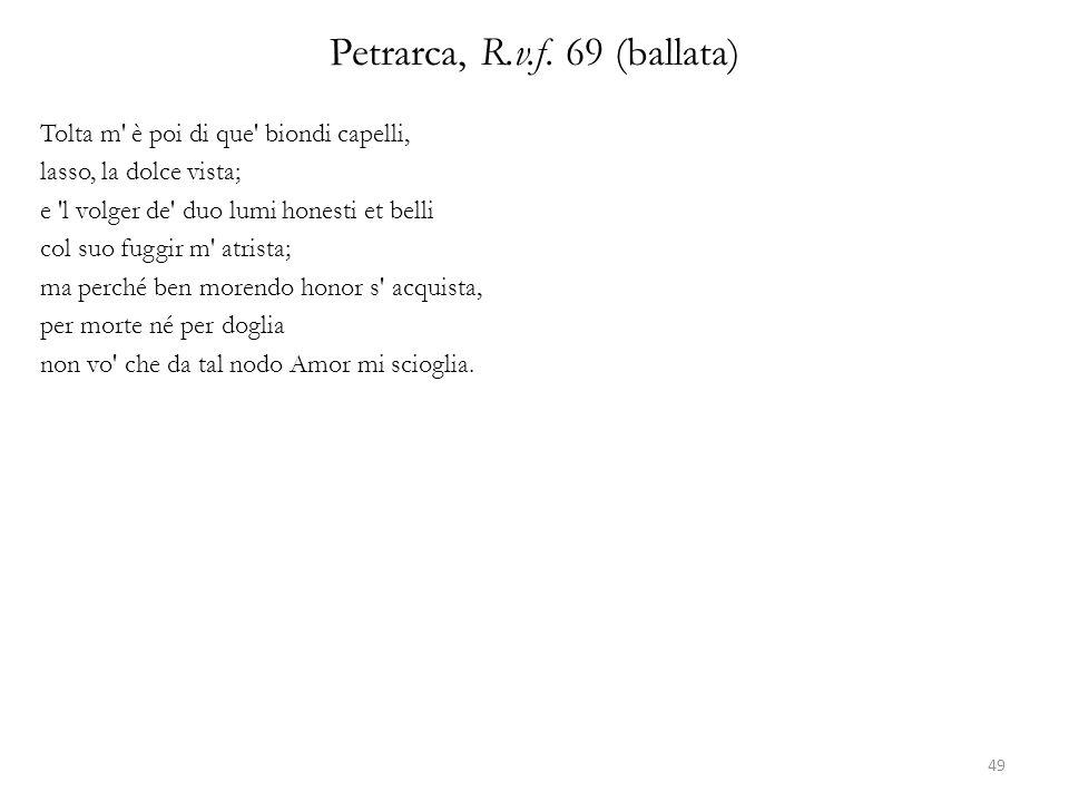 Petrarca, R.v.f. 69 (ballata) Tolta m' è poi di que' biondi capelli, lasso, la dolce vista; e 'l volger de' duo lumi honesti et belli col suo fuggir m