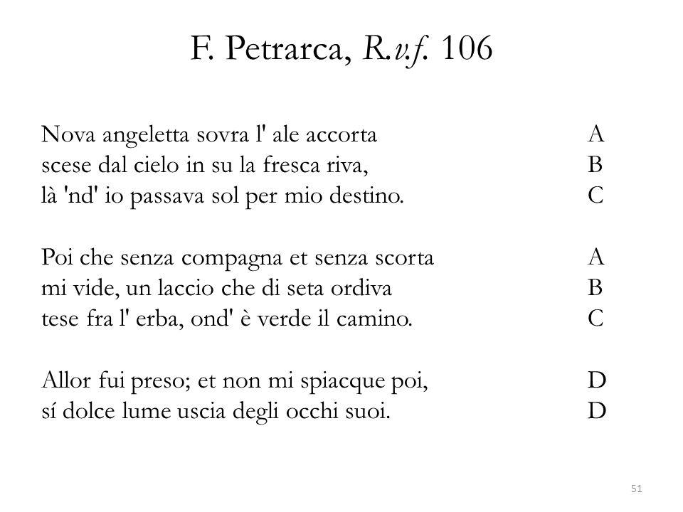 F. Petrarca, R.v.f. 106 Nova angeletta sovra l' ale accortaA scese dal cielo in su la fresca riva,B là 'nd' io passava sol per mio destino.C Poi che s