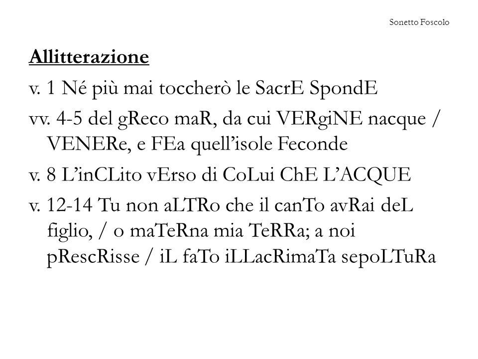 Sonetto Foscolo Allitterazione v.1 Né più mai toccherò le SacrE SpondE vv.