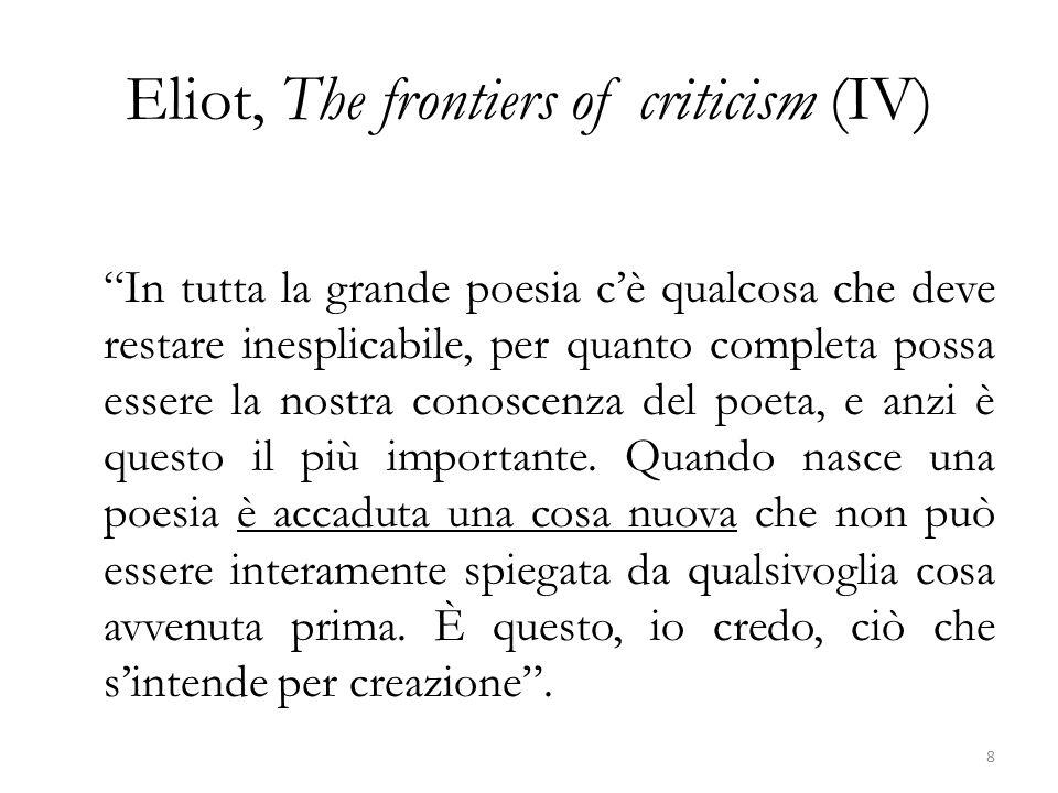 Eliot, The frontiers of criticism (IV) In tutta la grande poesia cè qualcosa che deve restare inesplicabile, per quanto completa possa essere la nostra conoscenza del poeta, e anzi è questo il più importante.