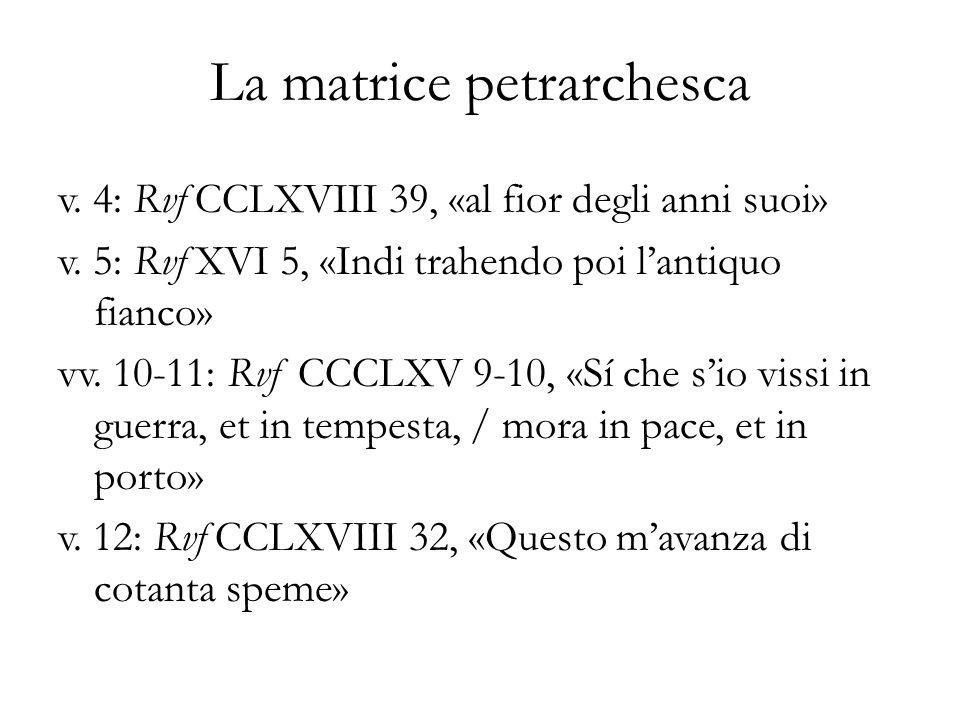 La matrice petrarchesca v. 4: Rvf CCLXVIII 39, «al fior degli anni suoi» v. 5: Rvf XVI 5, «Indi trahendo poi lantiquo fianco» vv. 10-11: Rvf CCCLXV 9-