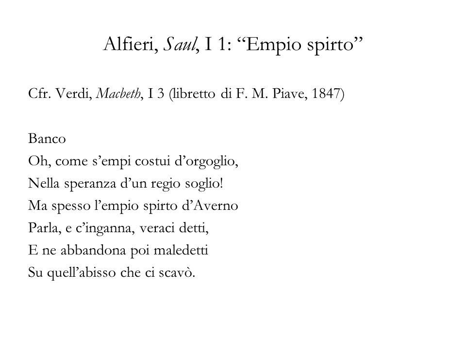 Alfieri, Saul, I 1: Empio spirto Cfr. Verdi, Macbeth, I 3 (libretto di F. M. Piave, 1847) Banco Oh, come sempi costui dorgoglio, Nella speranza dun re