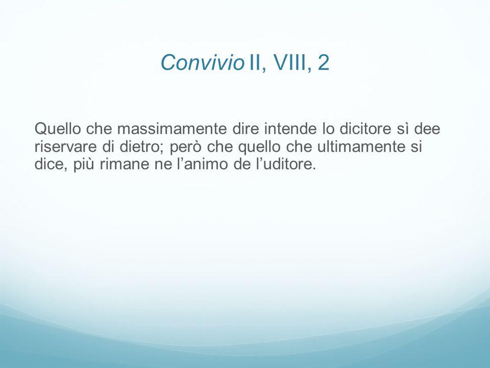 Convivio II, VIII, 2 Quello che massimamente dire intende lo dicitore sì dee riservare di dietro; però che quello che ultimamente si dice, più rimane